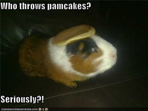 Who throws pamcakes?  Seriously?!
