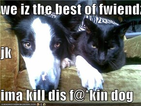 we iz the best of fwiendz jk ima kill dis f@*kin dog