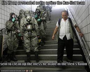 Mr. Wong pretended not to notice the Haz-Mat team  sent to clean up the mess he made in the Men's Room
