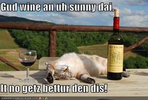 Gud wine an uh sunny dai.  It no getz bettur den dis!