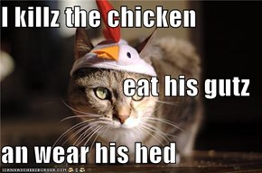 I killz the chicken eat his gutz  an wear his hed