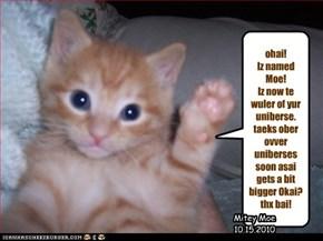 ohai!  Iz named Moe! Iz now te wuler of yur uniberse. taeks ober ovver uniberses soon asai gets a bit bigger Okai? thx bai!