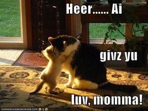 Heer...... Ai                                       givz yu                            luv, momma!