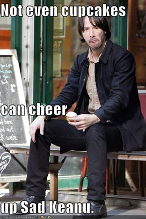 Not even cupcakes can cheer  up Sad Keanu.