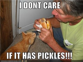 I DONT CARE  IF IT HAS PICKLES!!!