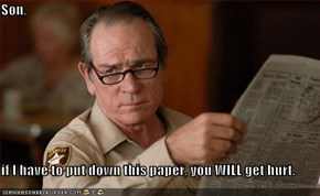 Son,  if I have to put down this paper, you WILL get hurt.