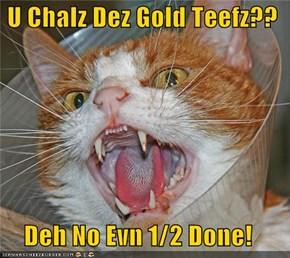 U Chalz Dez Gold Teefz??  Deh No Evn 1/2 Done!