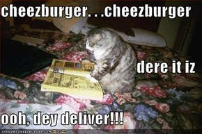 cheezburger. . .cheezburger dere it iz ooh, dey deliver!!!