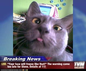 "Breaking News - ""Your face will freeze like that!"" The warning came too late for Steve. Details at 11!"