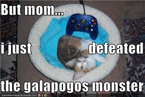 But mom... i just                    defeated the galapogos monster
