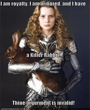 I am royalty, I am armored, and I have  a Killer Rabbit... Thine argurment is invalid!