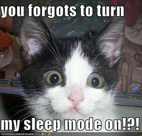 you forgots to turn  my sleep mode on!?!