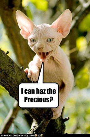I can haz the Precious?
