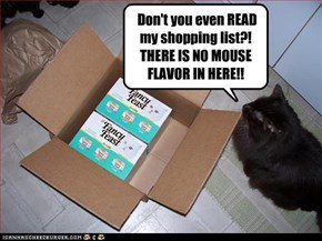 Don't you even READ my shopping list?!  THERE IS NO MOUSE FLAVOR IN HERE!!