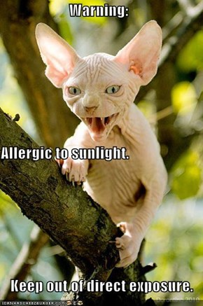 Warning: Allergic to sunlight. Keep out of direct exposure.