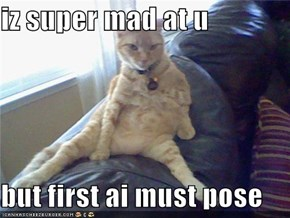 iz super mad at u  but first ai must pose