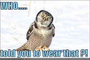 WHO.....  told you to wear that ?!