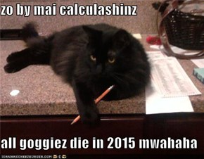 zo by mai calculashinz  all goggiez die in 2015 mwahaha