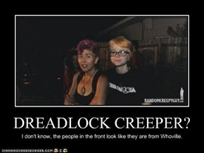 DREADLOCK CREEPER?