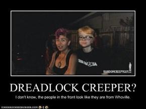 DREADLOCK CREEPER?