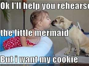 Ok I'll help you rehearse for the little mermaid But i want my cookie