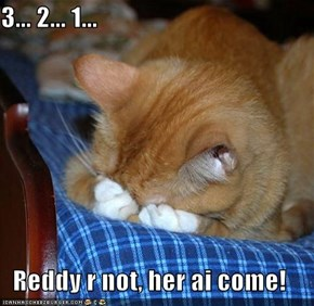 3... 2... 1...  Reddy r not, her ai come!