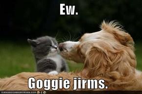 Ew.  Goggie jirms.