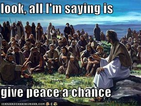 look, all I'm saying is  give peace a chance