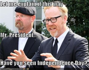 Let me explain it this way  Mr. President... Have you seen Independence Day?