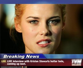 Breaking News - LIVE interview with Kristen Stewarts hotter twin, coming up next.