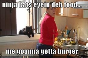 ninja kats eyein deh food...  me goanna getta burger