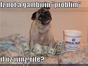 "Iz not a gambwin ""problim""  if uz winz, rite?"