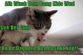 Aih Wush Dem Dang Kids Wud Stik Der Gum On De Daggone Bed Post At Nite!!