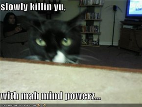 slowly killin yu,  with mah mind powerz...