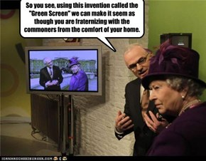 "So you see, using this invention called the ""Green Screen"" we can make it seem as though you are fraternizing with the commoners from the comfort of your home."