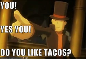 YOU! YES YOU! DO YOU LIKE TACOS?