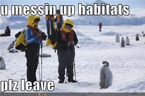 u messin up habitats  plz leave