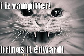 i iz vampitter!  brings it edward!