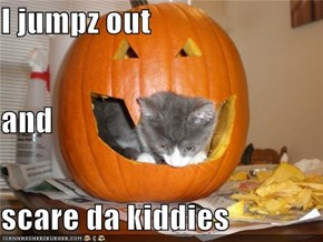 I jumpz out and scare da kiddies