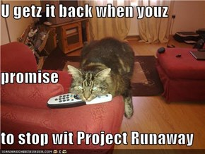 U getz it back when youz promise to stop wit Project Runaway