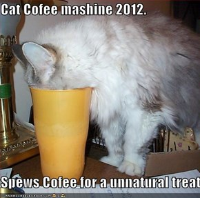 Cat Cofee mashine 2012.  Spews Cofee for a unnatural treat