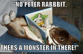 """NO PETER RABBBIT,  THERS A MONSTER IN THERE!"""