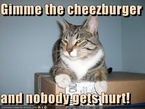 Gimme the cheezburger  and nobody gets hurt!