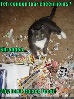 Teh coupon foar cheep noms? Shredded... Wuz nawt Fansee Feest!
