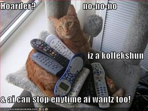 Hoarder?                           no-no-no iz a kollekshun & ai can stop enytime ai wantz too!