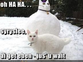 oh HA HA. . . syryslee, ai get eben - jus' u wait
