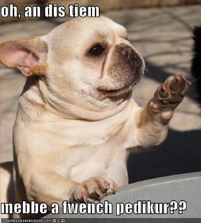 oh, an dis tiem  mebbe a fwench pedikur??