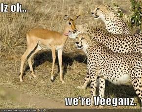 Iz ok..  we're Veeganz.