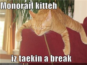 Monorail kitteh  iz taekin a break
