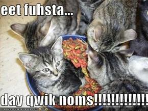 eet fuhsta...  day qwik noms!!!!!!!!!!!!!